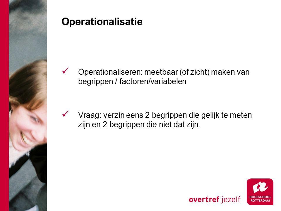 Operationalisatie Operationaliseren: meetbaar (of zicht) maken van begrippen / factoren/variabelen Vraag: verzin eens 2 begrippen die gelijk te meten zijn en 2 begrippen die niet dat zijn.