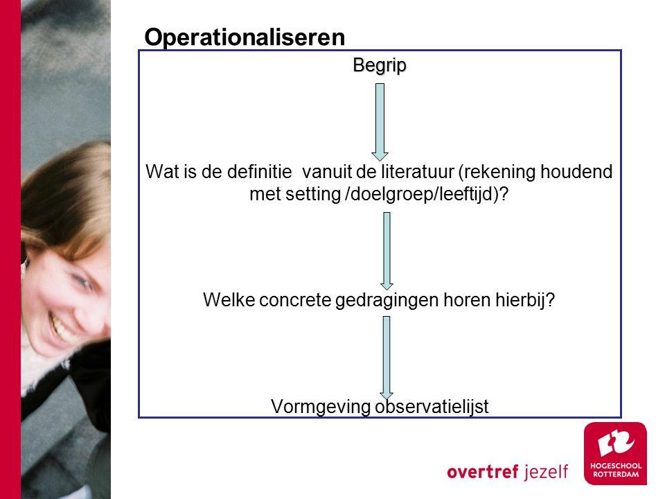Operationaliseren Begrip Wat is de definitie vanuit de literatuur (rekening houdend met setting /doelgroep/leeftijd)? Welke concrete gedragingen horen