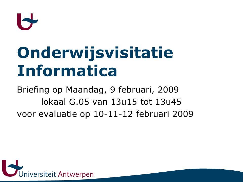 Onderwijsvisitatie Informatica Briefing op Maandag, 9 februari, 2009 lokaal G.05 van 13u15 tot 13u45 voor evaluatie op 10-11-12 februari 2009