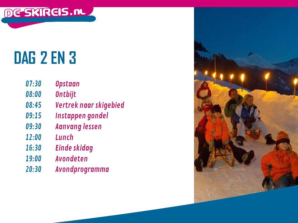 DAG 2 EN 3 07:30Opstaan 08:00Ontbijt 08:45 Vertrek naar skigebied 09:15 Instappen gondel 09:30 Aanvang lessen 12:00 Lunch 16:30 Einde skidag 19:00 Avondeten 20:30 Avondprogramma