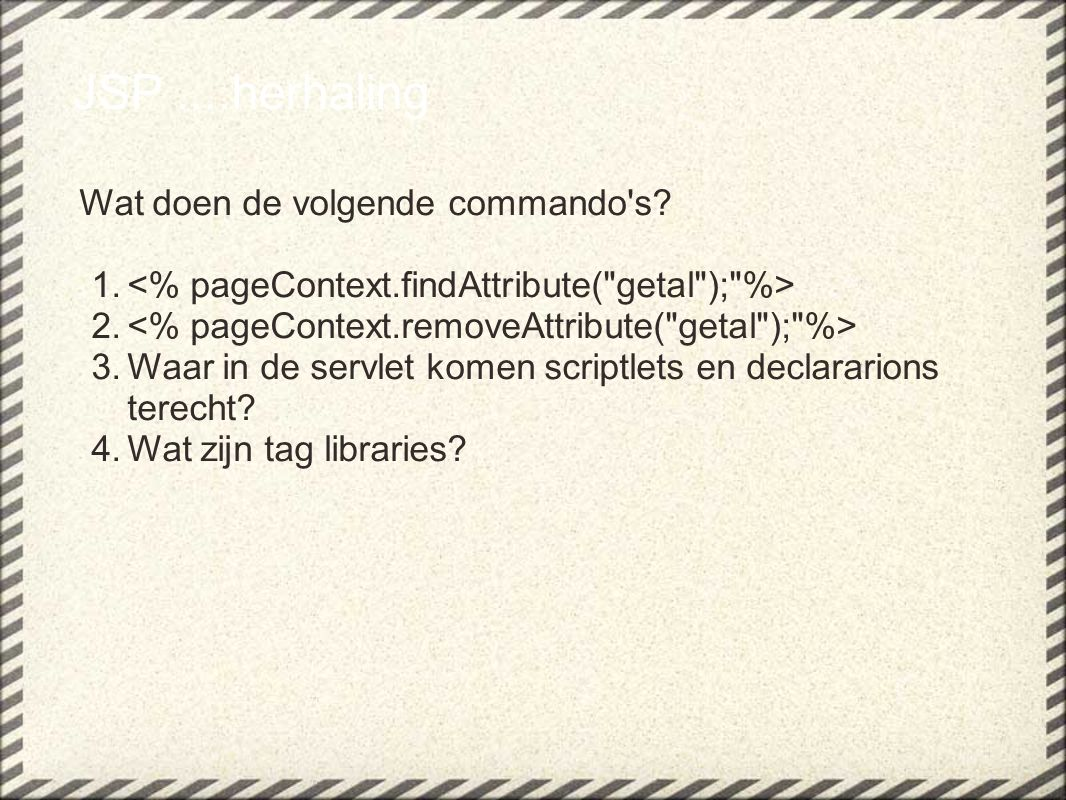 Expression Language(2) ${eersteDing.tweedeDing} eersteDing is altijd: -attribuut in 1 van de 4 scopes (page, request, session, application) of -een EL implicit object pageScope, requestScope, sessionScope, applicationScope, param, paramValues, header,headerValues, cookie, initParam, pageContext implicit object niet te verwarren met JSP implicit objects!