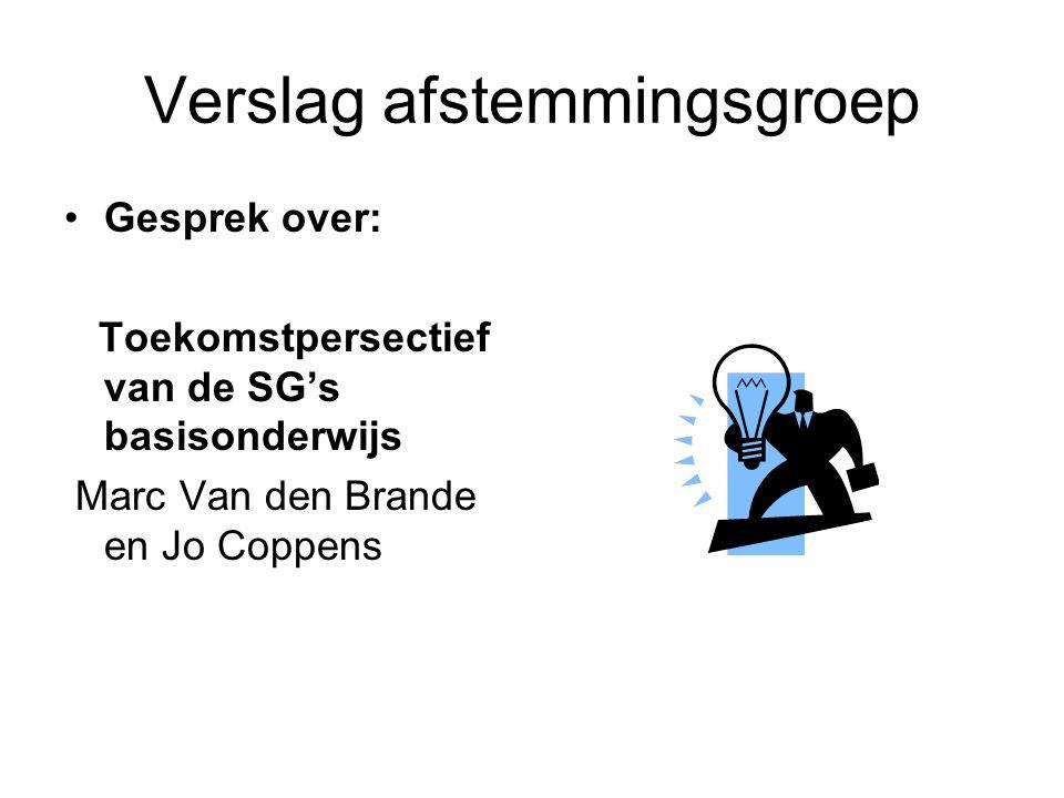 Verslag afstemmingsgroep Gesprek over: Toekomstpersectief van de SG's basisonderwijs Marc Van den Brande en Jo Coppens