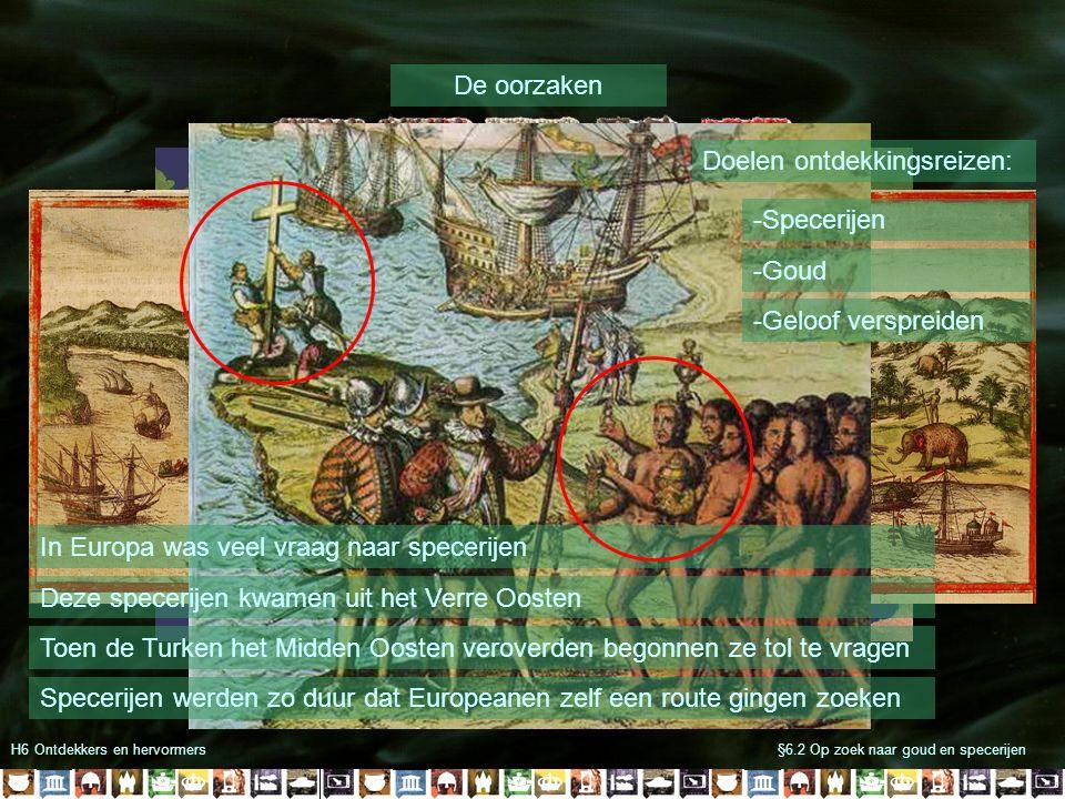 H6 Ontdekkers en hervormers§6.2 Op zoek naar goud en specerijen Nieuwe wegen naar Indië Zeereizen waren erg gevaarlijk Maar: -Magnetisch kompas -Betere schepen -Betere zeiltechnieken De Portugezen bereikten als eerste Indië Columbus kwam per ongeluk in Amerika uit