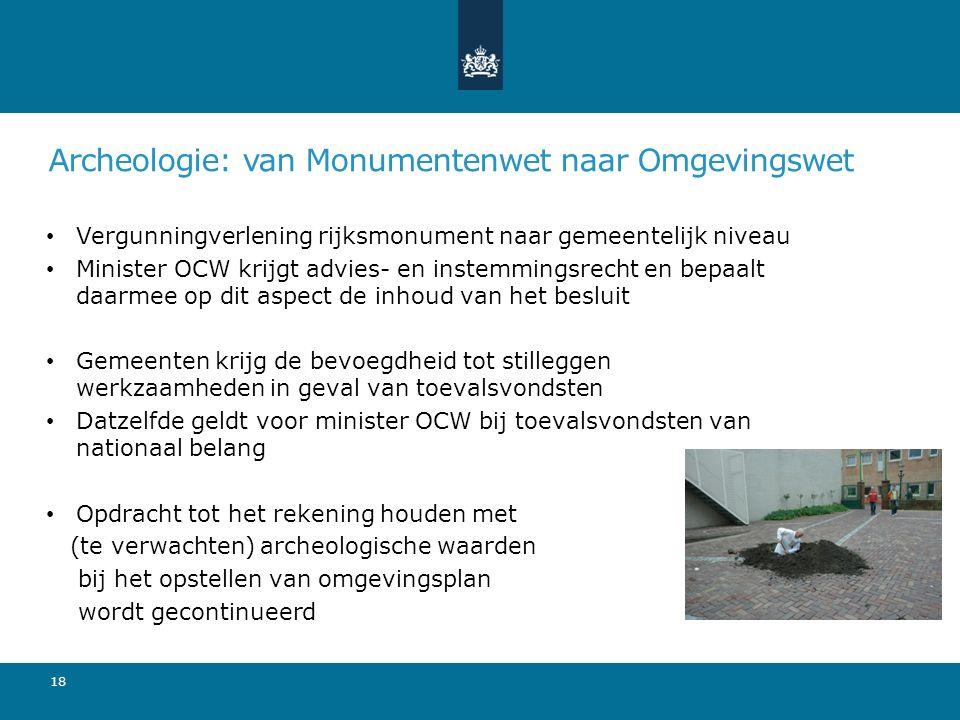 Archeologie: van Monumentenwet naar Omgevingswet Vergunningverlening rijksmonument naar gemeentelijk niveau Minister OCW krijgt advies- en instemmings