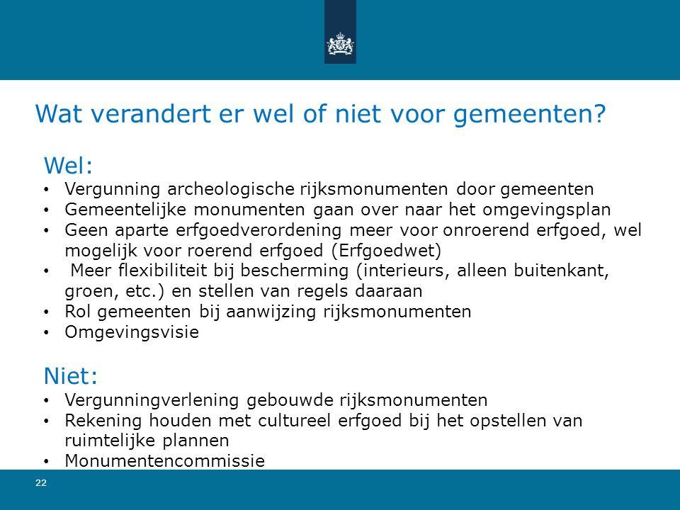 Wat verandert er wel of niet voor gemeenten? 22 Wel: Vergunning archeologische rijksmonumenten door gemeenten Gemeentelijke monumenten gaan over naar
