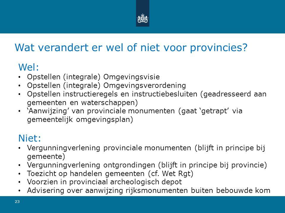 Wat verandert er wel of niet voor provincies? 23 Wel: Opstellen (integrale) Omgevingsvisie Opstellen (integrale) Omgevingsverordening Opstellen instru