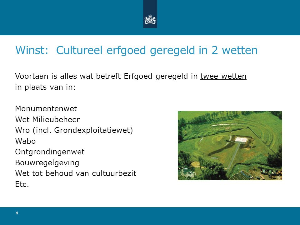 Winst: Cultureel erfgoed geregeld in 2 wetten 4 Voortaan is alles wat betreft Erfgoed geregeld in twee wetten in plaats van in: Monumentenwet Wet Mili