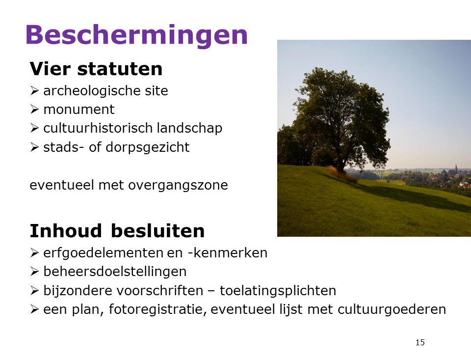 Vier statuten  archeologische site  monument  cultuurhistorisch landschap  stads- of dorpsgezicht eventueel met overgangszone Inhoud besluiten  erfgoedelementen en -kenmerken  beheersdoelstellingen  bijzondere voorschriften – toelatingsplichten  een plan, fotoregistratie, eventueel lijst met cultuurgoederen 15 Beschermingen
