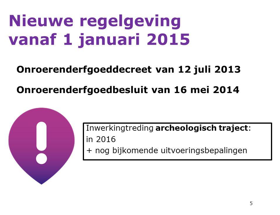 Nieuwe regelgeving vanaf 1 januari 2015 Onroerenderfgoeddecreet van 12 juli 2013 Onroerenderfgoedbesluit van 16 mei 2014 5 Inwerkingtreding archeologisch traject: in 2016 + nog bijkomende uitvoeringsbepalingen
