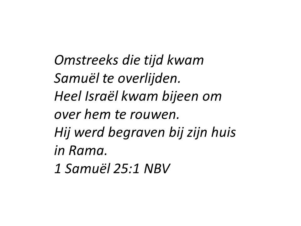 Omstreeks die tijd kwam Samuël te overlijden. Heel Israël kwam bijeen om over hem te rouwen. Hij werd begraven bij zijn huis in Rama. 1 Samuël 25:1 NB