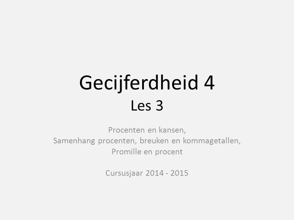 Gecijferdheid 4 Les 3 Procenten en kansen, Samenhang procenten, breuken en kommagetallen, Promille en procent Cursusjaar 2014 - 2015
