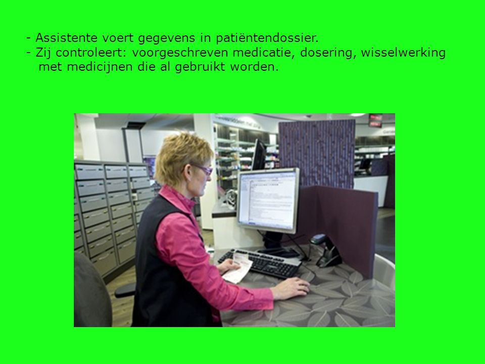 - Assistente voert gegevens in patiëntendossier. - Zij controleert: voorgeschreven medicatie, dosering, wisselwerking met medicijnen die al gebruikt w