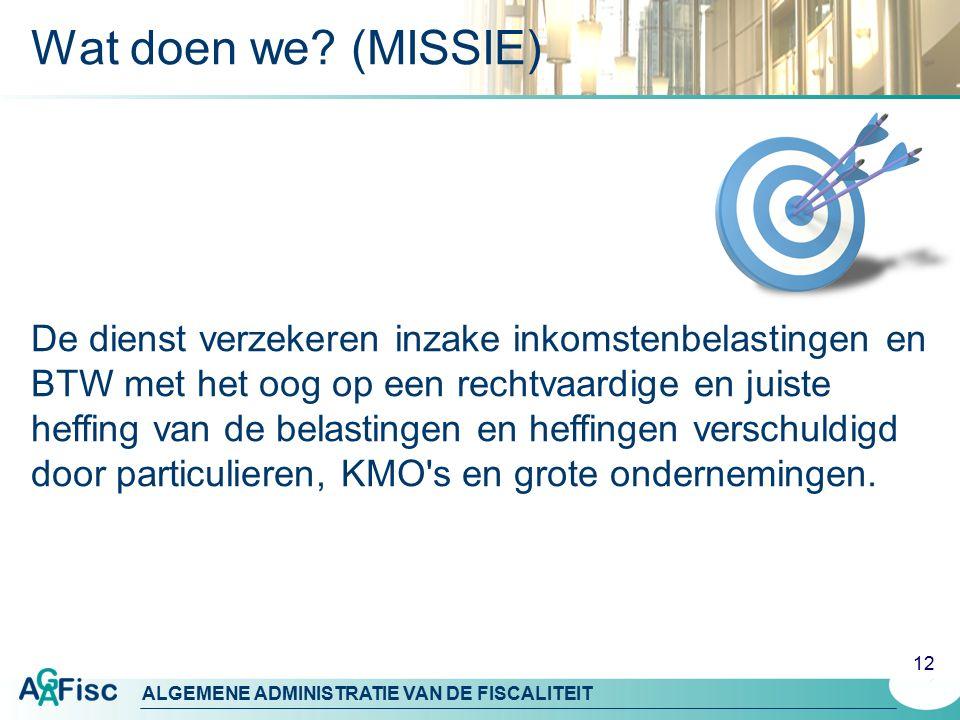 ALGEMENE ADMINISTRATIE VAN DE FISCALITEIT 12 Wat doen we? (MISSIE) De dienst verzekeren inzake inkomstenbelastingen en BTW met het oog op een rechtvaa