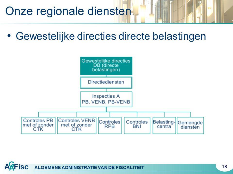 ALGEMENE ADMINISTRATIE VAN DE FISCALITEIT 18 Gewestelijke directies directe belastingen Onze regionale diensten