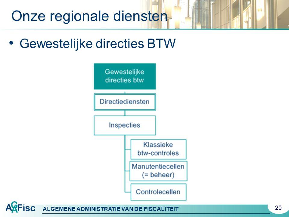 ALGEMENE ADMINISTRATIE VAN DE FISCALITEIT 20 Gewestelijke directies BTW Onze regionale diensten