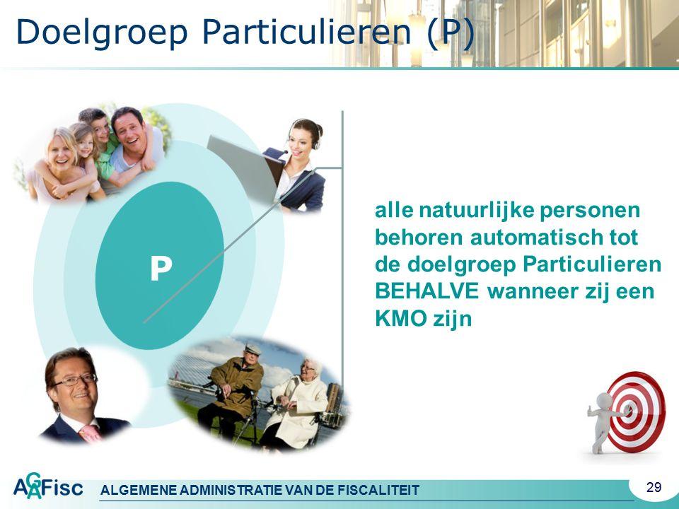 ALGEMENE ADMINISTRATIE VAN DE FISCALITEIT Doelgroep Particulieren (P) 29 alle natuurlijke personen behoren automatisch tot de doelgroep Particulieren