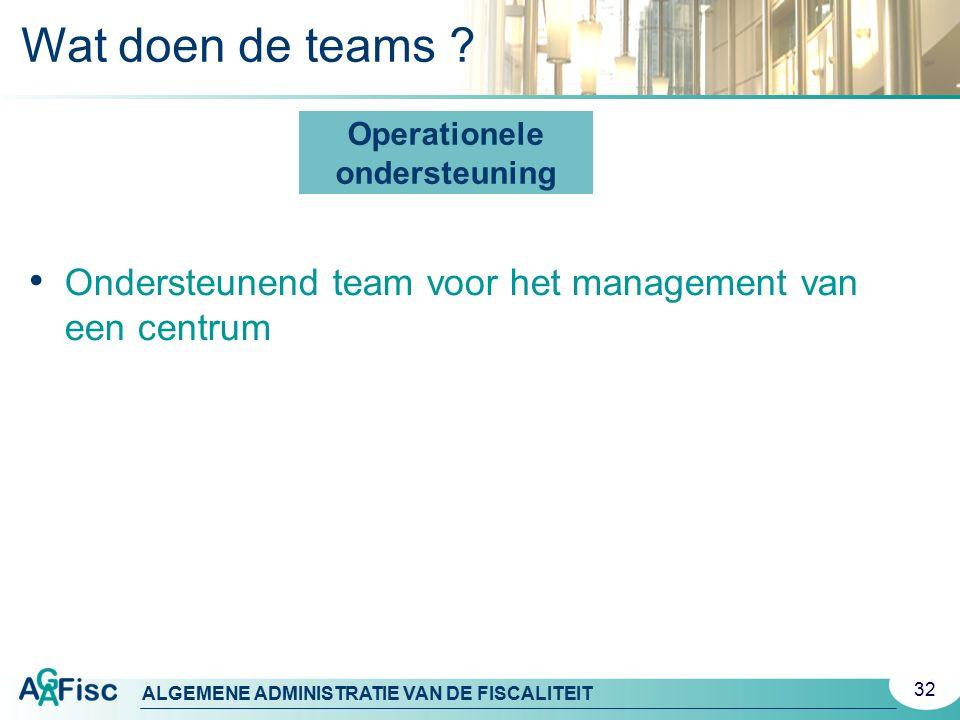 ALGEMENE ADMINISTRATIE VAN DE FISCALITEIT Operationele ondersteuning Ondersteunend team voor het management van een centrum 32 Wat doen de teams ?