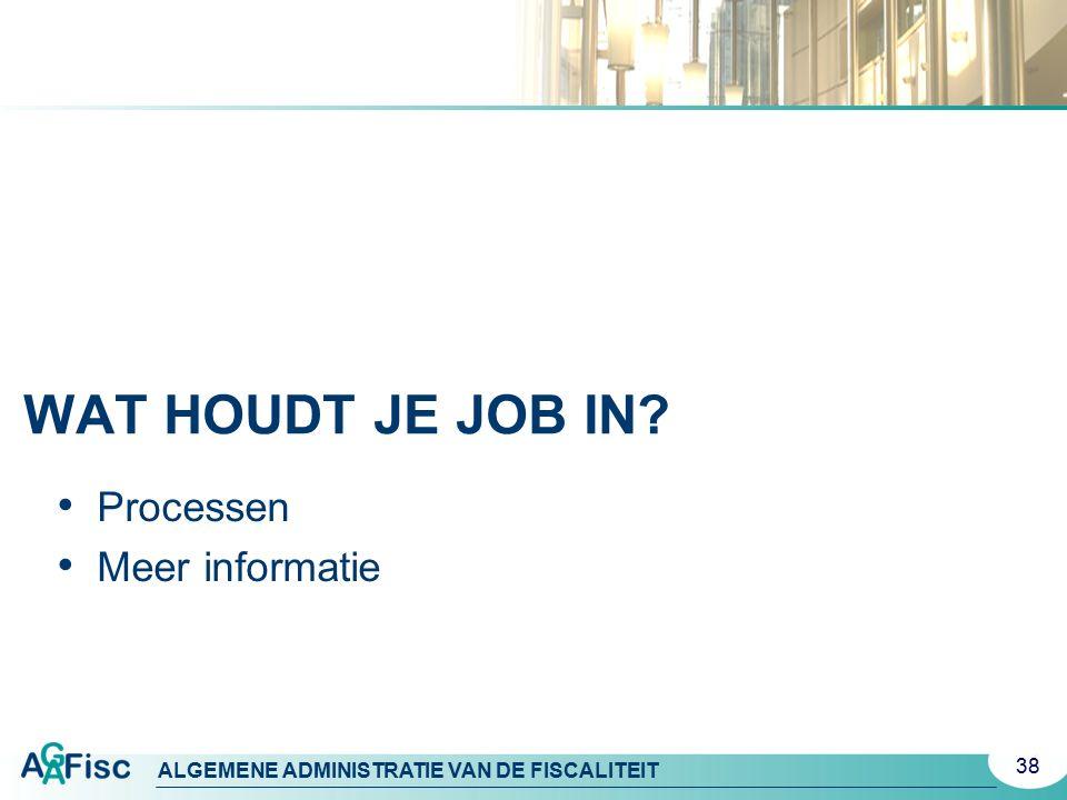 ALGEMENE ADMINISTRATIE VAN DE FISCALITEIT WAT HOUDT JE JOB IN? Processen Meer informatie 38