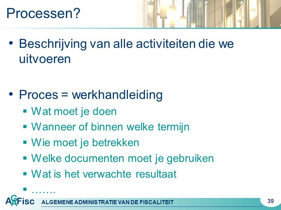 ALGEMENE ADMINISTRATIE VAN DE FISCALITEIT Processen? Beschrijving van alle activiteiten die we uitvoeren Proces = werkhandleiding  Wat moet je doen 