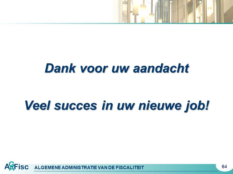 ALGEMENE ADMINISTRATIE VAN DE FISCALITEIT 64 Dank voor uw aandacht Veel succes in uw nieuwe job!