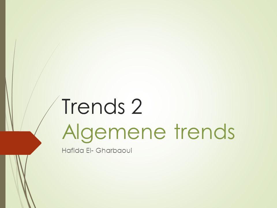 Trends 2 Algemene trends Hafida El- Gharbaoui