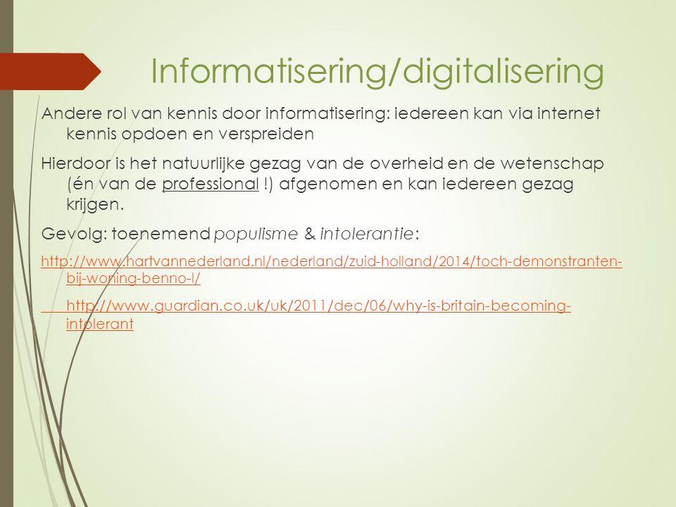 Informatisering/digitalisering Andere rol van kennis door informatisering: iedereen kan via internet kennis opdoen en verspreiden Hierdoor is het natuurlijke gezag van de overheid en de wetenschap (én van de professional !) afgenomen en kan iedereen gezag krijgen.