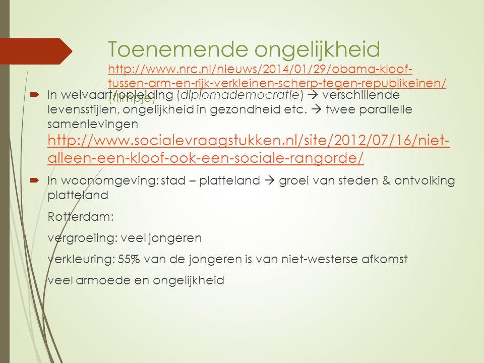 Toenemende ongelijkheid http://www.nrc.nl/nieuws/2014/01/29/obama-kloof- tussen-arm-en-rijk-verkleinen-scherp-tegen-republikeinen/ (filmpje) http://www.nrc.nl/nieuws/2014/01/29/obama-kloof- tussen-arm-en-rijk-verkleinen-scherp-tegen-republikeinen/  In welvaart/opleiding (diplomademocratie)  verschillende levensstijlen, ongelijkheid in gezondheid etc.