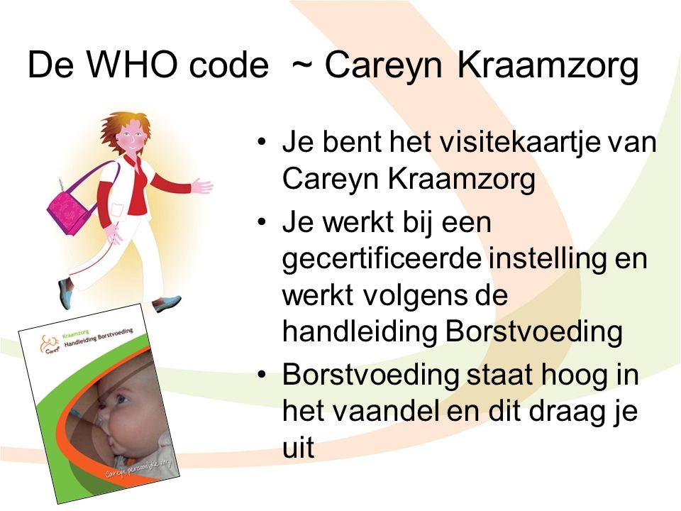 De WHO code ~ Careyn Kraamzorg Je bent het visitekaartje van Careyn Kraamzorg Je werkt bij een gecertificeerde instelling en werkt volgens de handleid