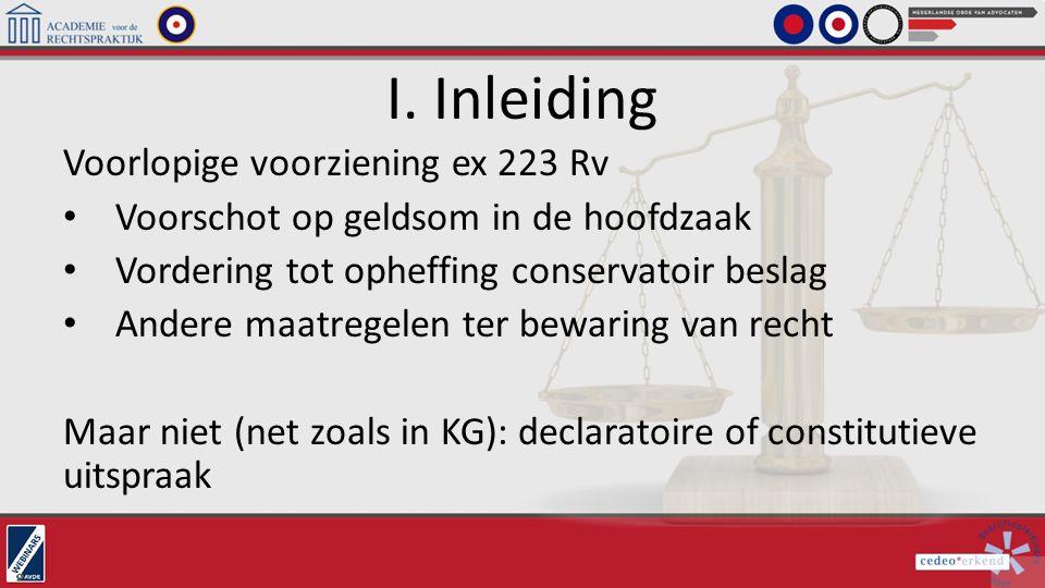 I. Inleiding Voorlopige voorziening ex 223 Rv Voorschot op geldsom in de hoofdzaak Vordering tot opheffing conservatoir beslag Andere maatregelen ter