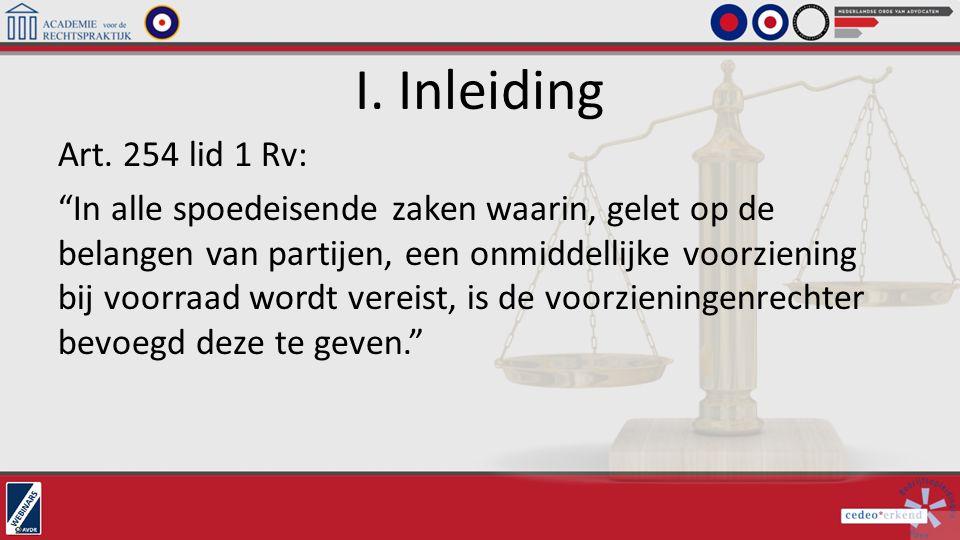 """I. Inleiding Art. 254 lid 1 Rv: """"In alle spoedeisende zaken waarin, gelet op de belangen van partijen, een onmiddellijke voorziening bij voorraad word"""
