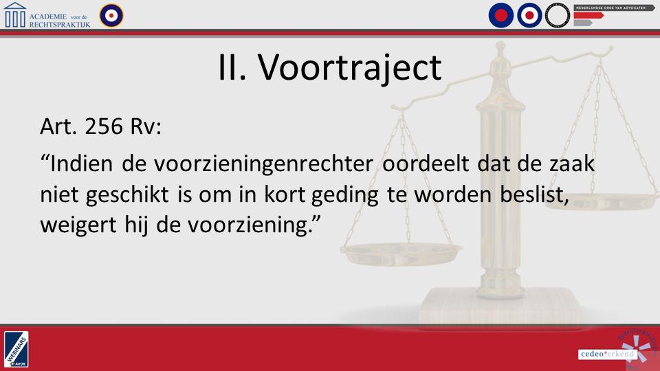 """II. Voortraject Art. 256 Rv: """"Indien de voorzieningenrechter oordeelt dat de zaak niet geschikt is om in kort geding te worden beslist, weigert hij de"""