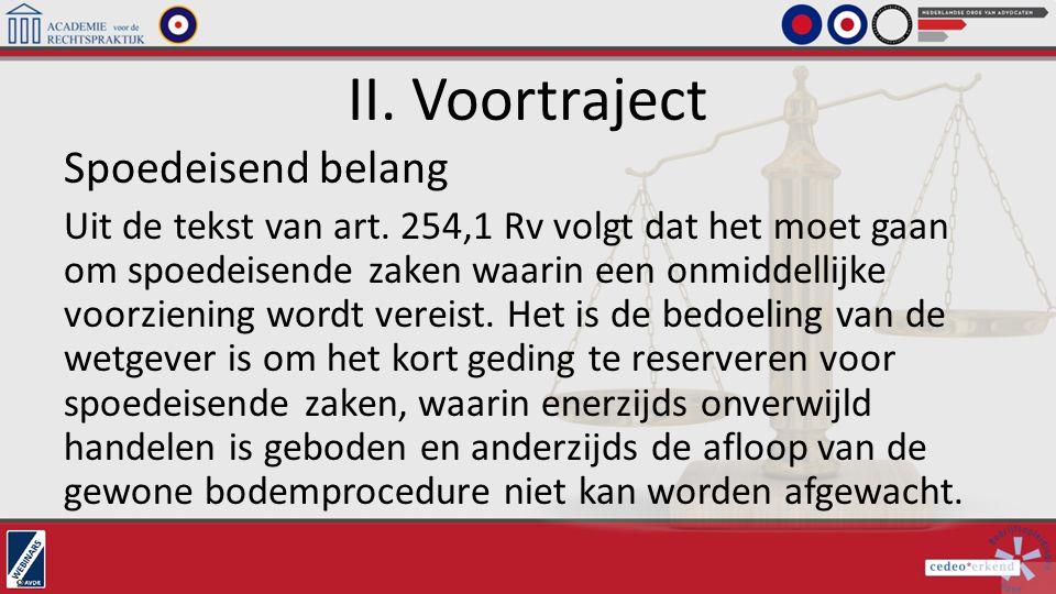 II. Voortraject Spoedeisend belang Uit de tekst van art. 254,1 Rv volgt dat het moet gaan om spoedeisende zaken waarin een onmiddellijke voorziening w