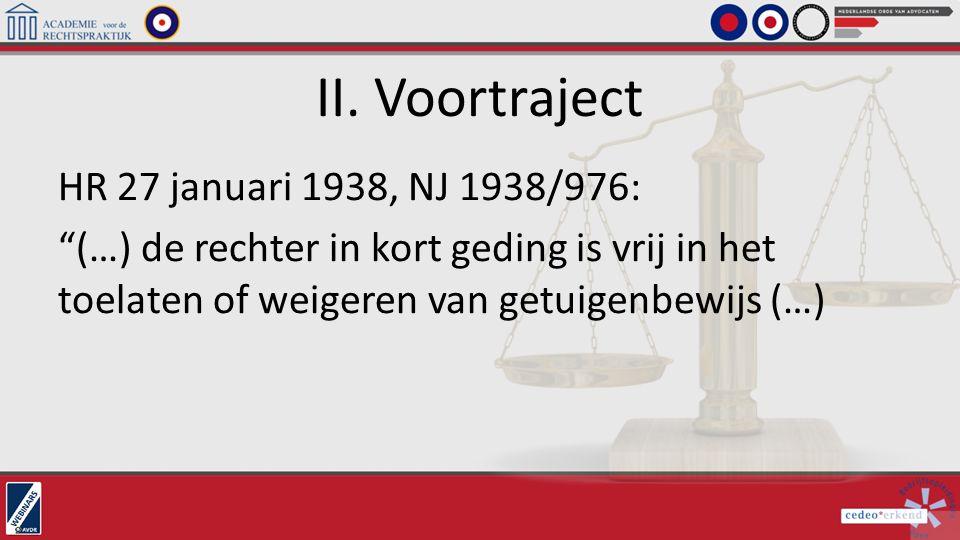 """II. Voortraject HR 27 januari 1938, NJ 1938/976: """"(…) de rechter in kort geding is vrij in het toelaten of weigeren van getuigenbewijs (…)"""