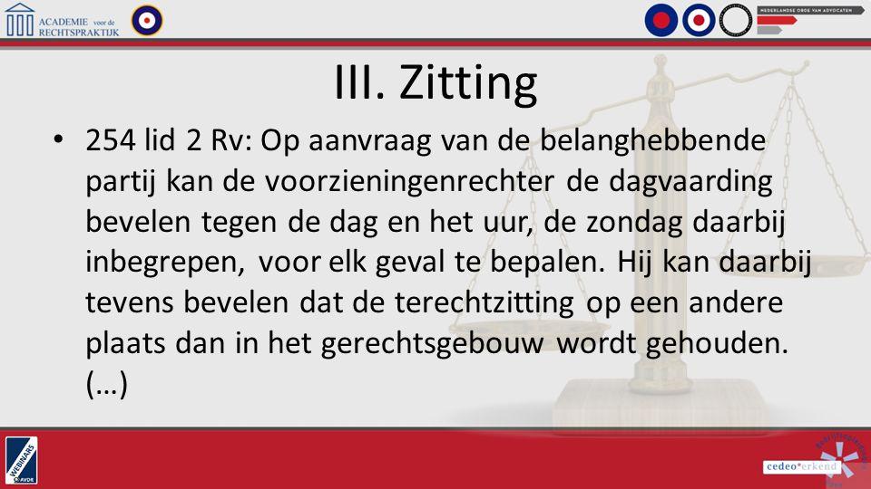 III. Zitting 254 lid 2 Rv: Op aanvraag van de belanghebbende partij kan de voorzieningenrechter de dagvaarding bevelen tegen de dag en het uur, de zon