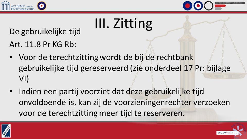 III. Zitting De gebruikelijke tijd Art. 11.8 Pr KG Rb: Voor de terechtzitting wordt de bij de rechtbank gebruikelijke tijd gereserveerd (zie onderdeel