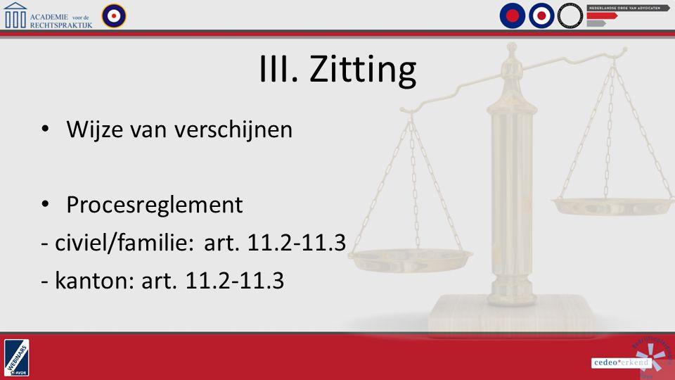 III. Zitting Wijze van verschijnen Procesreglement - civiel/familie: art. 11.2-11.3 - kanton: art. 11.2-11.3