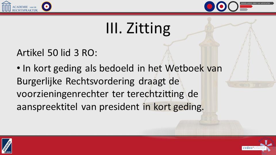 III. Zitting Artikel 50 lid 3 RO: In kort geding als bedoeld in het Wetboek van Burgerlijke Rechtsvordering draagt de voorzieningenrechter ter terecht