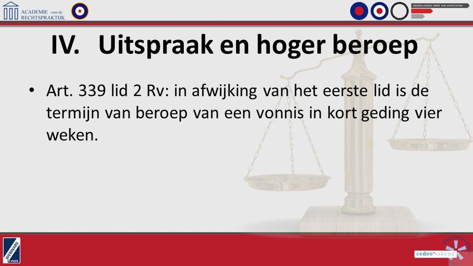 Art. 339 lid 2 Rv: in afwijking van het eerste lid is de termijn van beroep van een vonnis in kort geding vier weken. IV.Uitspraak en hoger beroep