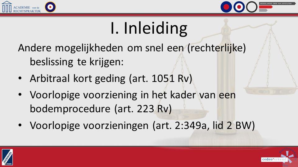 I. Inleiding Andere mogelijkheden om snel een (rechterlijke) beslissing te krijgen: Arbitraal kort geding (art. 1051 Rv) Voorlopige voorziening in het