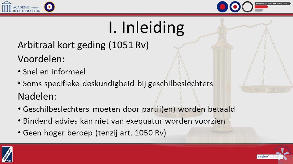 I. Inleiding Arbitraal kort geding (1051 Rv) Voordelen: Snel en informeel Soms specifieke deskundigheid bij geschilbeslechters Nadelen: Geschilbeslech