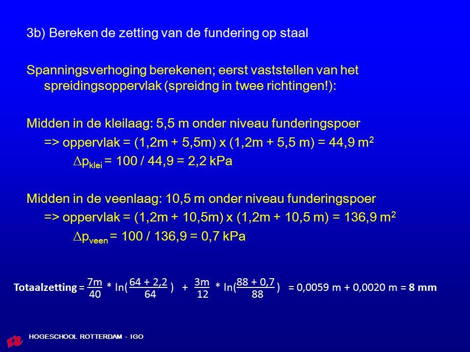 HOGESCHOOL ROTTERDAM - IGO 3b) Bereken de zetting van de fundering op staal Spanningsverhoging berekenen; eerst vaststellen van het spreidingsoppervlak (spreidng in twee richtingen!): Midden in de kleilaag: 5,5 m onder niveau funderingspoer => oppervlak = (1,2m + 5,5m) x (1,2m + 5,5 m) = 44,9 m 2 ∆p klei = 100 / 44,9 = 2,2 kPa Midden in de veenlaag: 10,5 m onder niveau funderingspoer => oppervlak = (1,2m + 10,5m) x (1,2m + 10,5 m) = 136,9 m 2 ∆p veen = 100 / 136,9 = 0,7 kPa 7m 64 + 2,2 3m 88 + 0,7 Totaalzetting = * ln( ) + * ln( ) = 0,0059 m + 0,0020 m = 8 mm 40 64 12 88