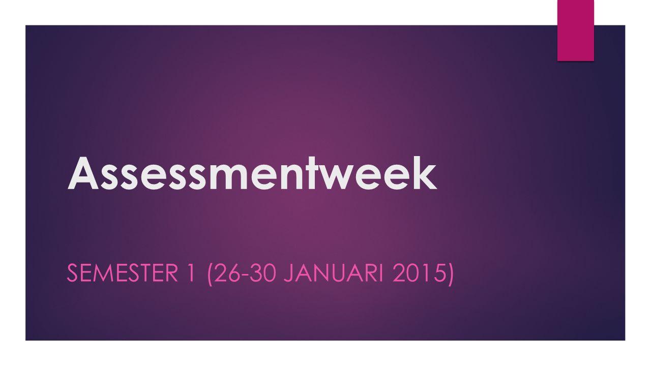 Assessmentweek SEMESTER 1 (26-30 JANUARI 2015)