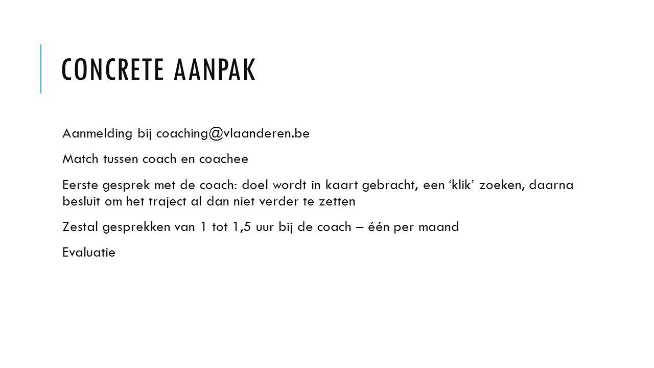 CONCRETE AANPAK Aanmelding bij coaching@vlaanderen.be Match tussen coach en coachee Eerste gesprek met de coach: doel wordt in kaart gebracht, een 'klik' zoeken, daarna besluit om het traject al dan niet verder te zetten Zestal gesprekken van 1 tot 1,5 uur bij de coach – één per maand Evaluatie