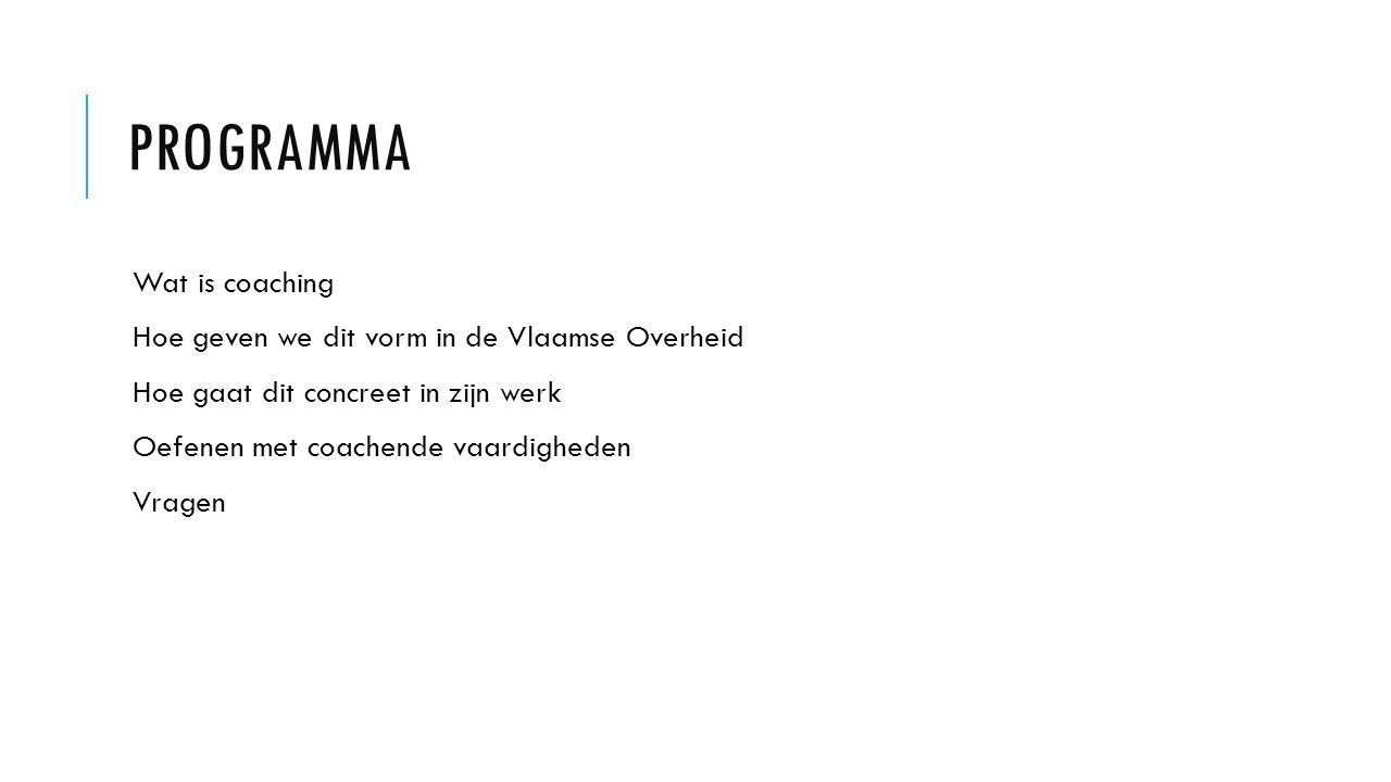 PROGRAMMA Wat is coaching Hoe geven we dit vorm in de Vlaamse Overheid Hoe gaat dit concreet in zijn werk Oefenen met coachende vaardigheden Vragen