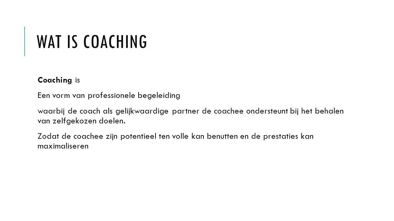 WAT IS COACHING Coaching is Een vorm van professionele begeleiding waarbij de coach als gelijkwaardige partner de coachee ondersteunt bij het behalen van zelfgekozen doelen.