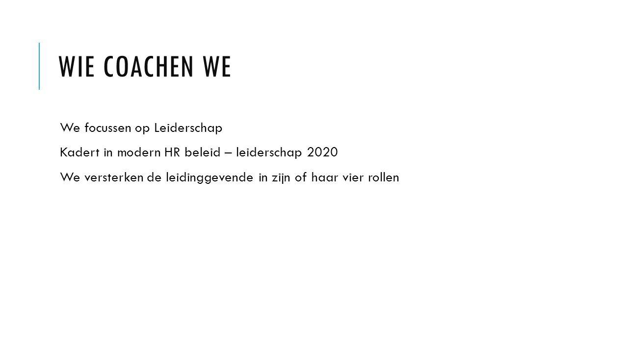 WIE COACHEN WE We focussen op Leiderschap Kadert in modern HR beleid – leiderschap 2020 We versterken de leidinggevende in zijn of haar vier rollen