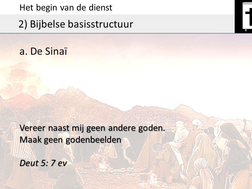 Het begin van de dienst 2) Bijbelse basisstructuur Vereer naast mij geen andere goden. Maak geen godenbeelden Deut 5: 7 ev a. De Sinaï