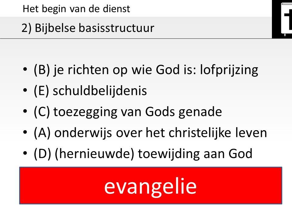 Het begin van de dienst 2) Bijbelse basisstructuur (B) je richten op wie God is: lofprijzing (E) schuldbelijdenis (C) toezegging van Gods genade (A) o