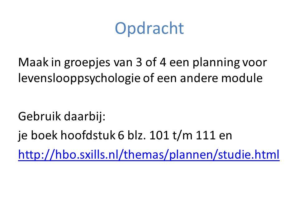 Opdracht Maak in groepjes van 3 of 4 een planning voor levenslooppsychologie of een andere module Gebruik daarbij: je boek hoofdstuk 6 blz. 101 t/m 11