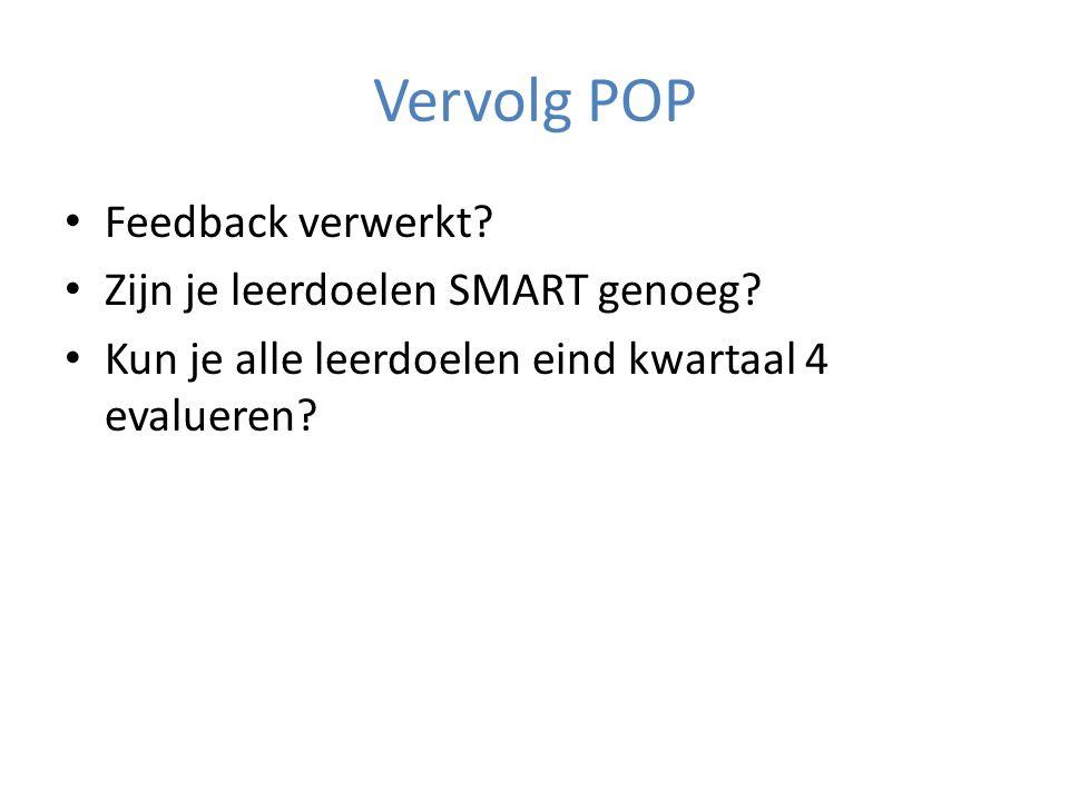 Vervolg POP Feedback verwerkt? Zijn je leerdoelen SMART genoeg? Kun je alle leerdoelen eind kwartaal 4 evalueren?